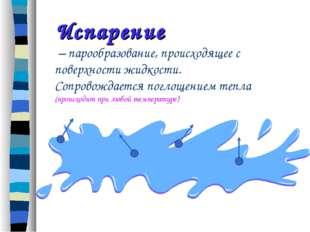 Испарение – парообразование, происходящее с поверхности жидкости. Сопровождае