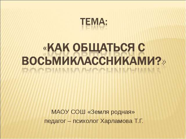 МАОУ СОШ «Земля родная» педагог – психолог Харламова Т.Г.