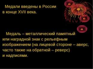 Медали введены в России в конце XVII века. Медаль – металлический памятный и