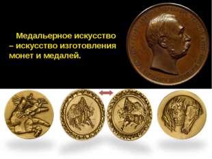 Медальерное искусство – искусство изготовления монет и медалей.