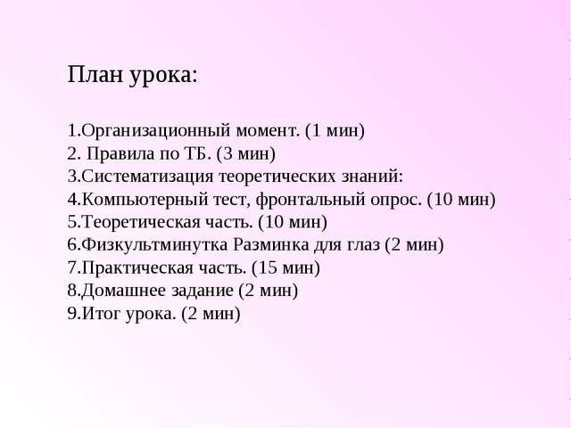 План урока: Организационный момент. (1 мин) Правила по ТБ. (3 мин) Систематиз...