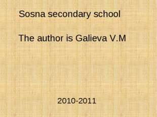 Sosna secondary school The author is Galieva V.M 2010-2011