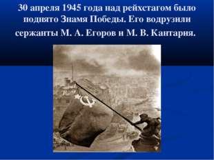 30 апреля 1945 года над рейхстагом было поднято Знамя Победы. Его водрузили с