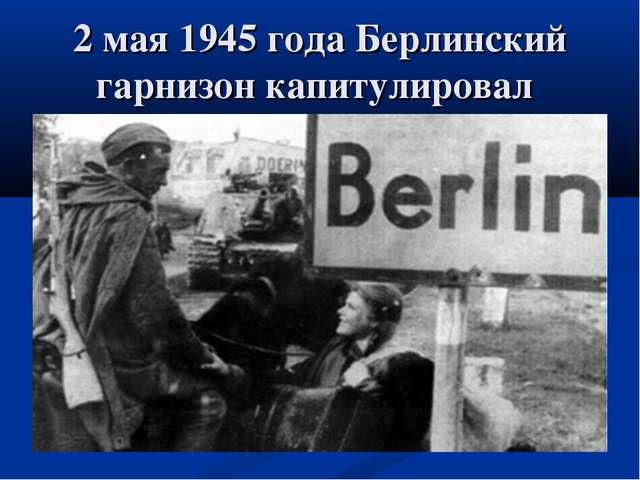 2 мая 1945 года Берлинский гарнизон капитулировал