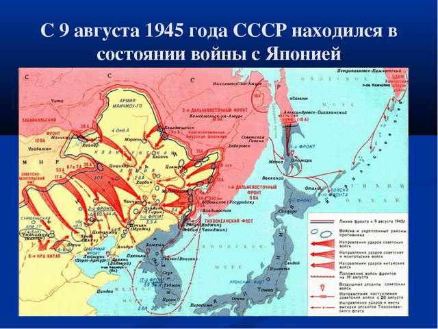С 9 августа 1945 года СССР находился в состоянии войны с Японией