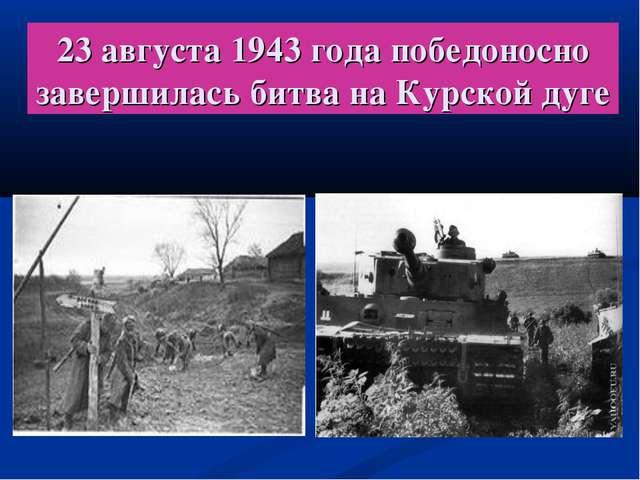 23 августа 1943 года победоносно завершилась битва на Курской дуге