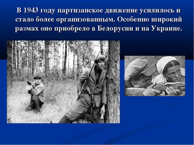 В 1943 году партизанское движение усилилось и стало более организованным. Осо...