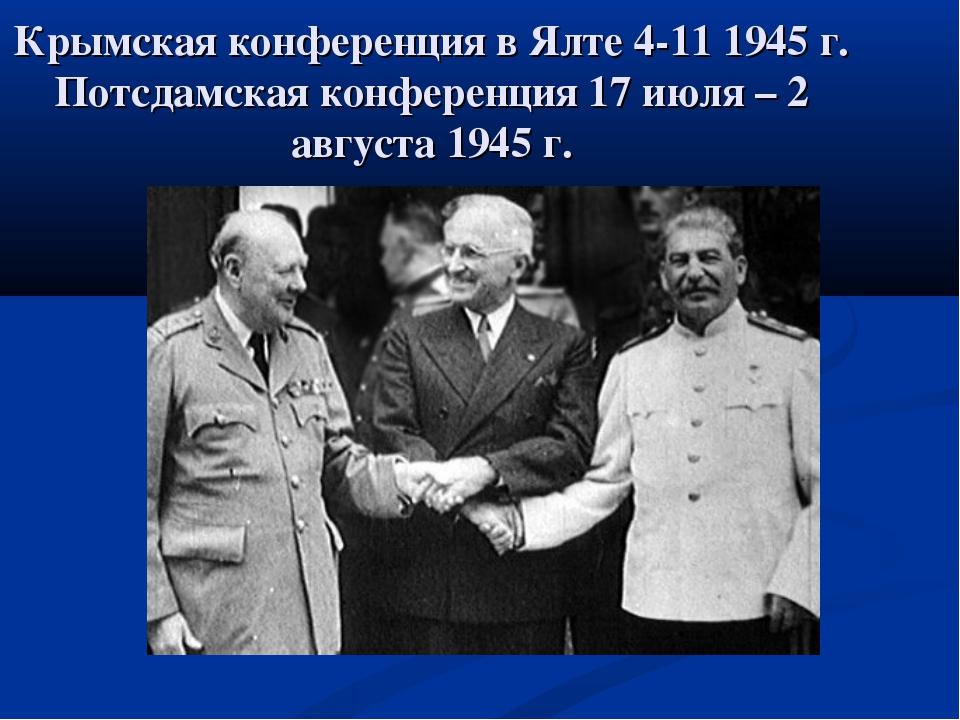 Крымская конференция в Ялте 4-11 1945 г. Потсдамская конференция 17 июля – 2...