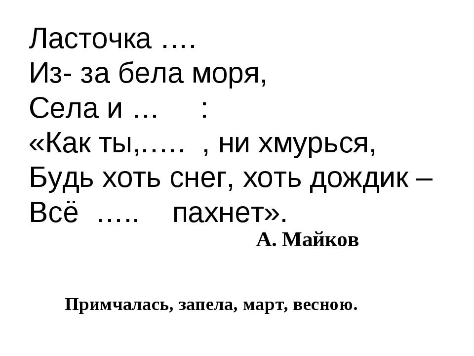 Ласточка …. Из- за бела моря, Села и … : «Как ты,.…. , ни хмурься, Будь хоть...