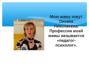Мою маму зовут Оксана Николаевна. Профессия моей мамы называется «педагог-пси