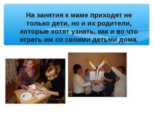 На занятия к маме приходят не только дети, но и их родители, которые хотят уз