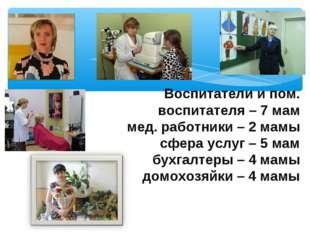 Воспитатели и пом. воспитателя – 7 мам мед. работники – 2 мамы сфера услуг –