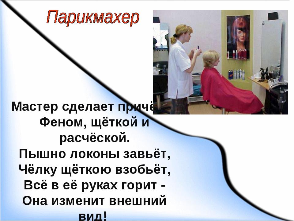 Мастер сделает причёску Феном, щёткой и расчёской. Пышно локоны завьёт, Чёлку...