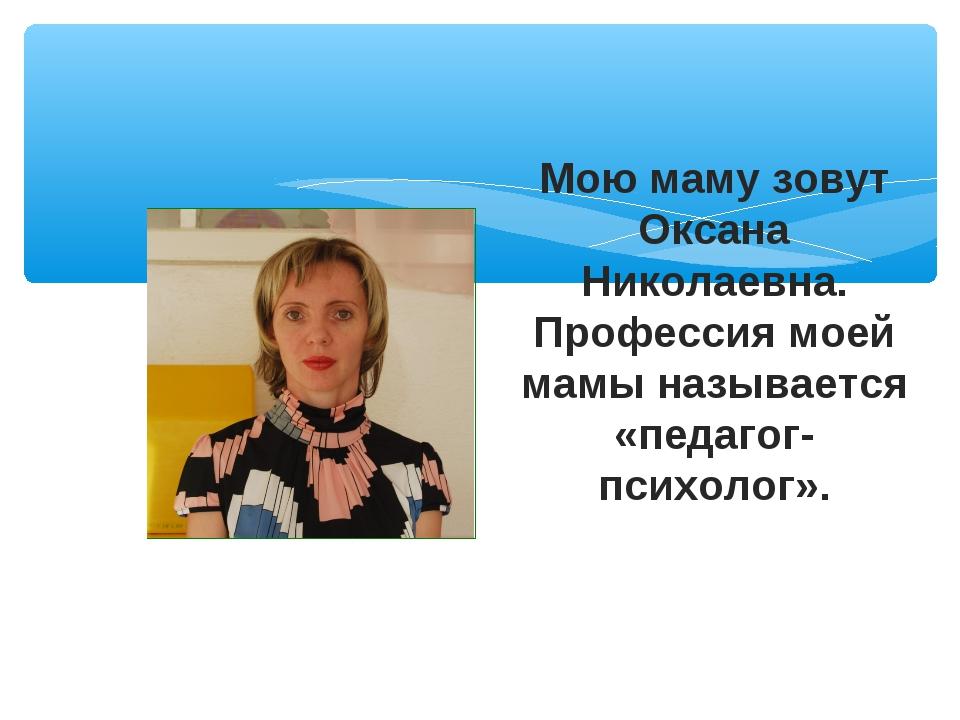 Мою маму зовут Оксана Николаевна. Профессия моей мамы называется «педагог-пси...