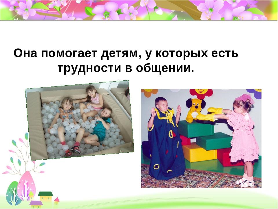 Она помогает детям, у которых есть трудности в общении.