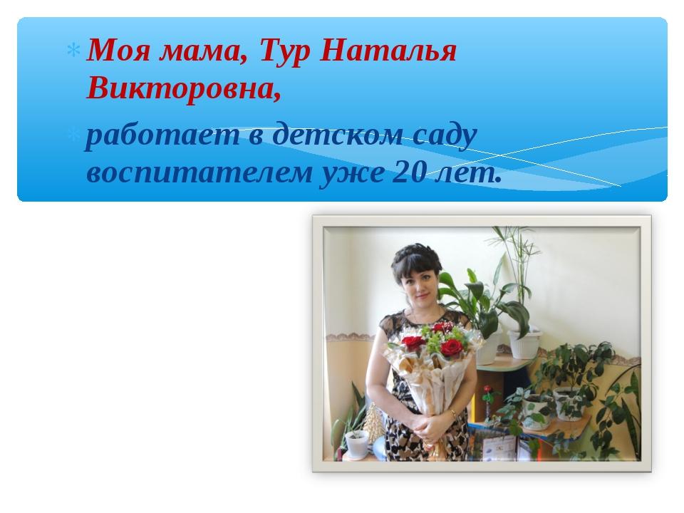 Моя мама, Тур Наталья Викторовна, работает в детском саду воспитателем уже 20...
