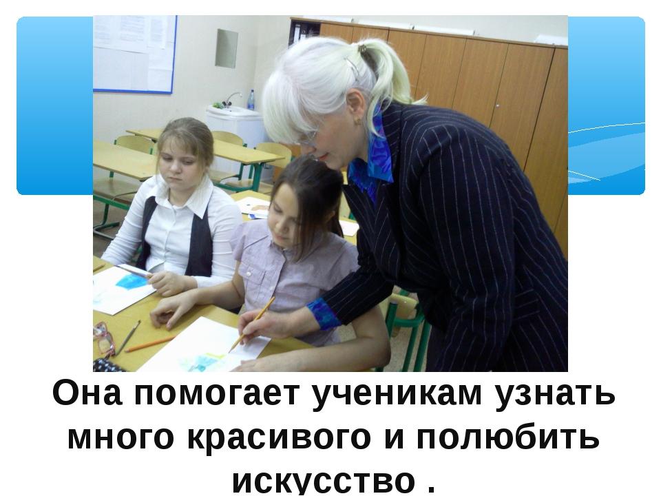 Она помогает ученикам узнать много красивого и полюбить искусство .