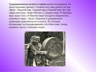 Традиционной религией алтайцевявляется шаманизм. По представлениям древних А