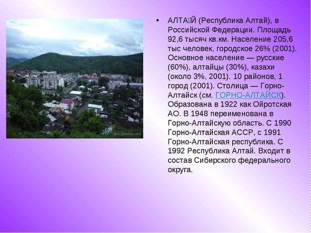 АЛТА́Й (Республика Алтай), в Российской Федерации. Площадь 92,6 тысяч кв.км....