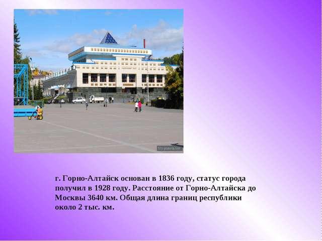 г. Горно-Алтайск основан в 1836 году, статус города получил в 1928 году. Расс...
