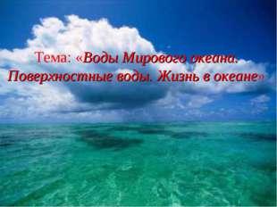Тема: «Воды Мирового океана. Поверхностные воды. Жизнь в океане» Ермолаева Та