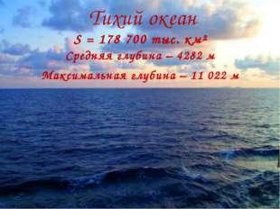 Тихий океан S = 178 700 тыс. км² Средняя глубина – 4282 м Максимальная глу