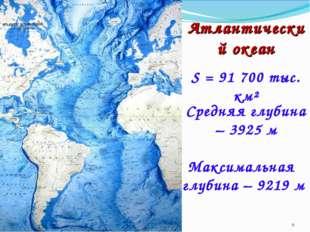 Атлантический океан S = 91 700 тыс. км² Средняя глубина – 3925 м Максимальная