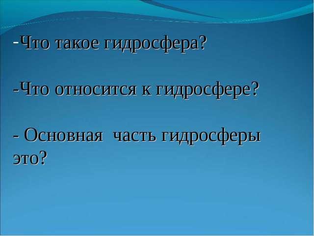 Что такое гидросфера? -Что относится к гидросфере? - Основная часть гидросфер...