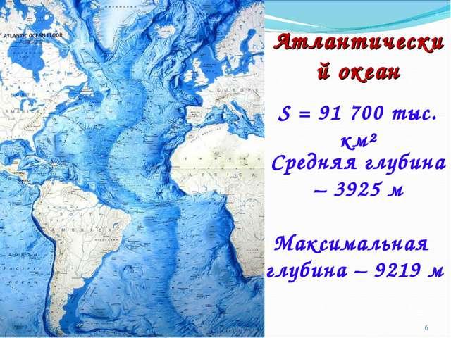 Атлантический океан S = 91 700 тыс. км² Средняя глубина – 3925 м Максимальная...
