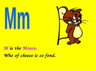 M is the Mouse, Who of cheese is so fond.
