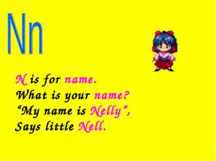 "N is for name. What is your name? ""My name is Nelly"", Says little Nell."