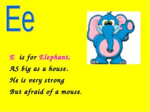E is for Elephant, AS big as a house. He is very strong But afraid of a mouse.