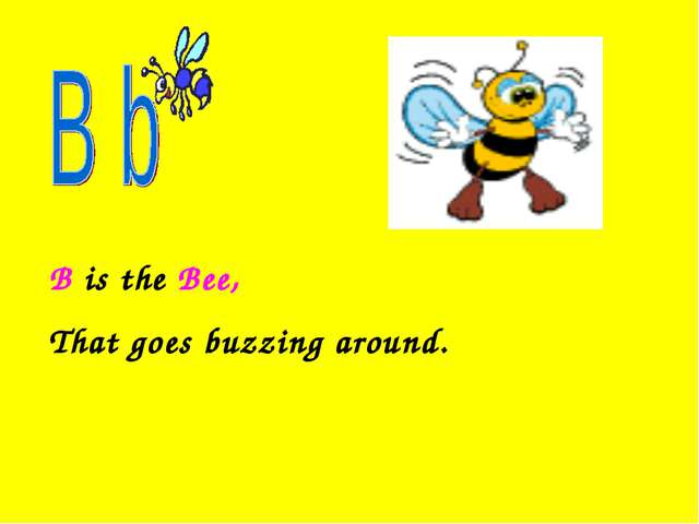 B is the Bee, That goes buzzing around.