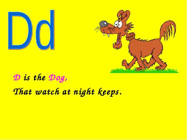 D is the Dog, That watch at night keeps.
