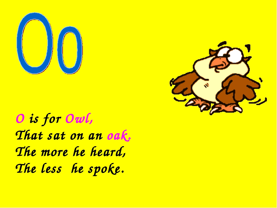 O is for Owl, That sat on an oak. The more he heard, The less he spoke.