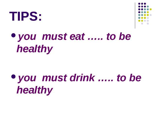 TIPS: you must eat ….. to be healthy you must drink ….. to be healthy