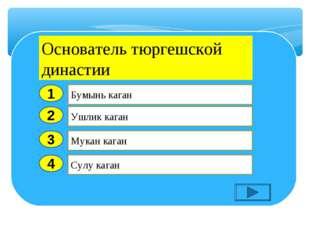 2 3 4 Ушлик каган Мукан каган Сулу каган Бумынь каган 1 Основатель тюргешской