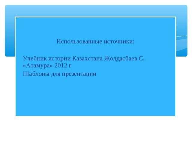 Использованные источники: Учебник истории Казахстана Жолдасбаев С. «Атамура»...