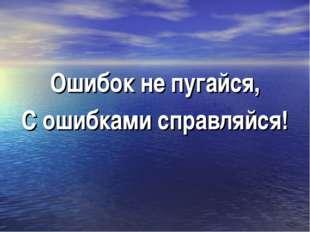Ошибок не пугайся, С ошибками справляйся!