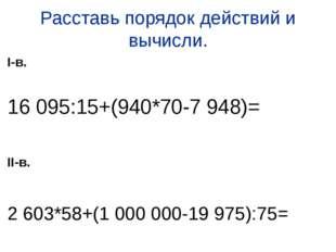 Расставь порядок действий и вычисли. I-в. 16 095:15+(940*70-7 948)= II-в. 2 6