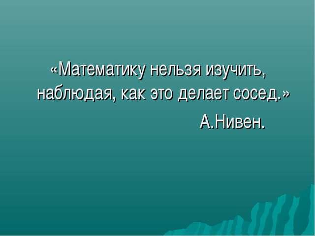 «Математику нельзя изучить, наблюдая, как это делает сосед.» А.Нивен.