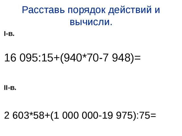 Расставь порядок действий и вычисли. I-в. 16 095:15+(940*70-7 948)= II-в. 2 6...