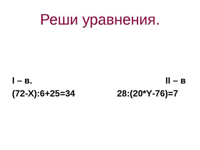 Реши уравнения. I – в. II – в (72-Х):6+25=34 28:(20*Y-76)=7