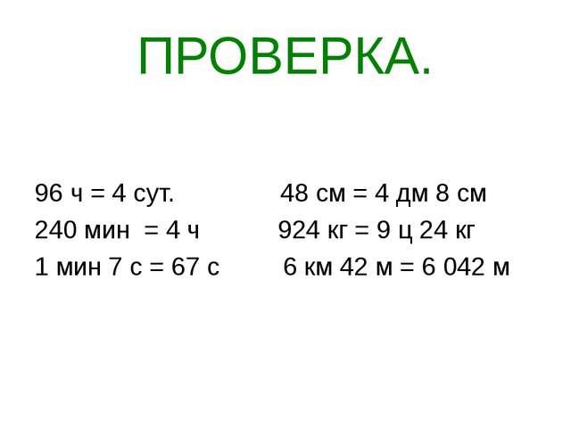 ПРОВЕРКА. 96 ч = 4 сут. 48 см = 4 дм 8 см 240 мин = 4 ч 924 кг = 9 ц 24 кг 1...