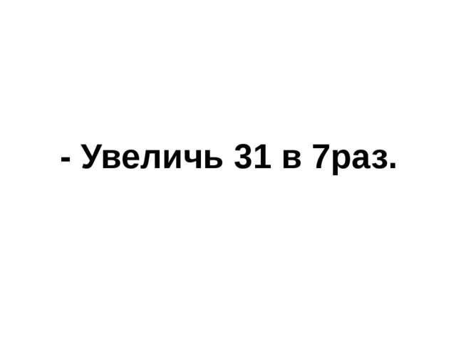 - Увеличь 31 в 7раз.