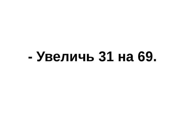 - Увеличь 31 на 69.