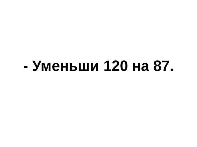 - Уменьши 120 на 87.