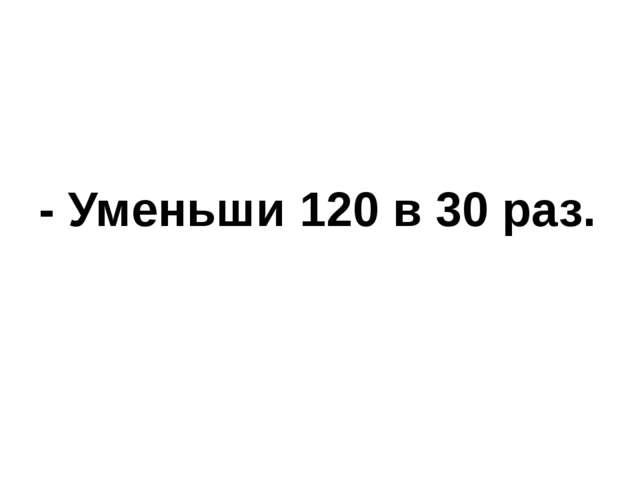 - Уменьши 120 в 30 раз.