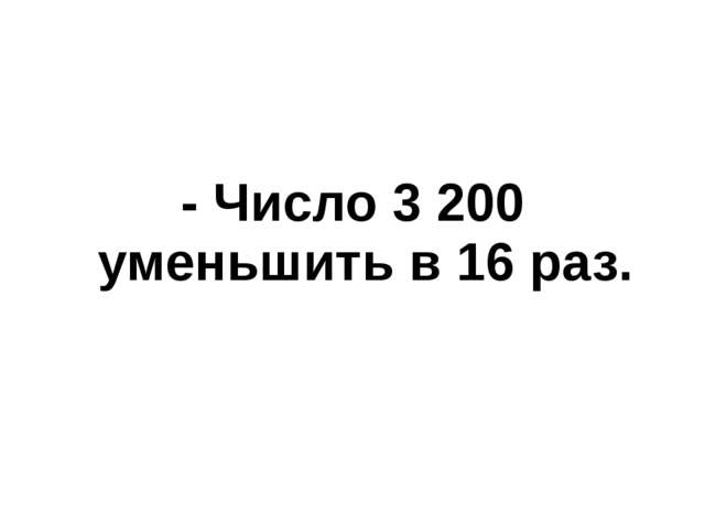 - Число 3 200 уменьшить в 16 раз.