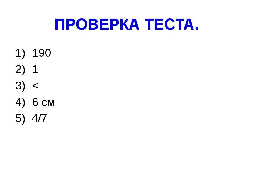 ПРОВЕРКА ТЕСТА. 190 1 < 6 см 5) 4/7